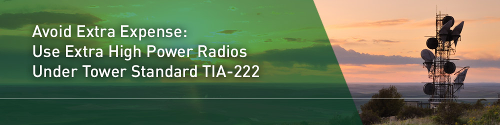 Avoid Extra Expense: Use Extra High Power Radios Under Tower Standard TIA-222
