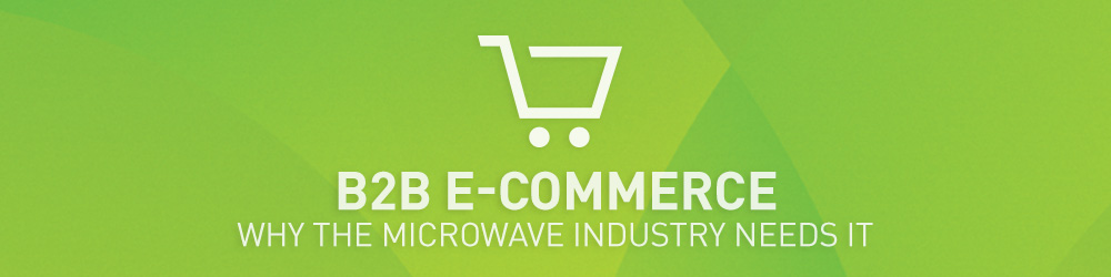 B2B E-commerce: Why the Microwave Industry Needs It