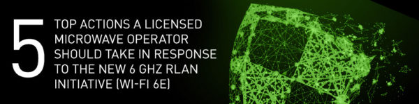 Top 5 actions a Licensed Microwave Operator should take in response to the new 6 GHz RLAN initiative (Wi-Fi 6E)