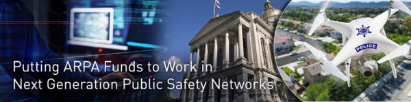 Part 1: Putting ARPA Funds to Work in Next Generation Public Safety Networks